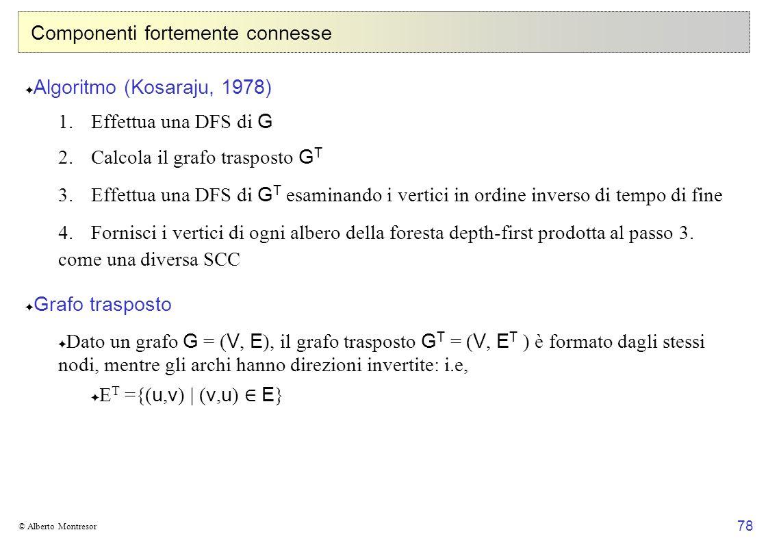78 © Alberto Montresor Componenti fortemente connesse Algoritmo (Kosaraju, 1978) 1. Effettua una DFS di G 2. Calcola il grafo trasposto G T 3. Effettu