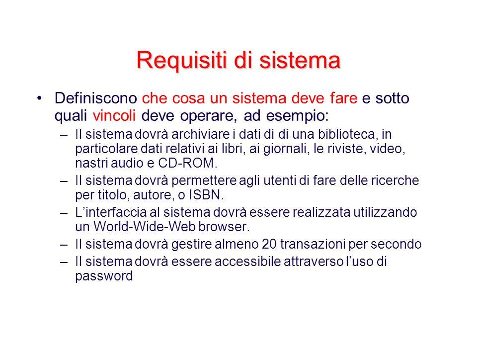 Requisiti di sistema Definiscono che cosa un sistema deve fare e sotto quali vincoli deve operare, ad esempio: –Il sistema dovrà archiviare i dati di