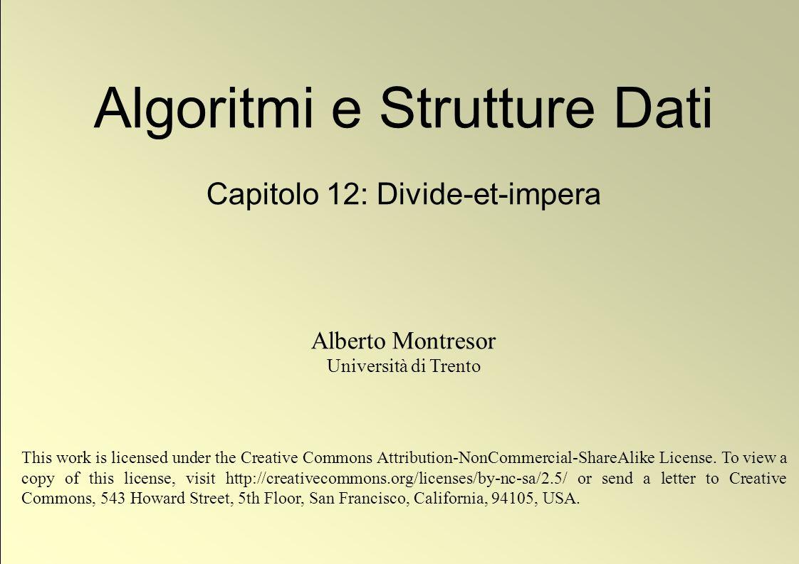© Alberto Montresor Quick Sort: Esempio di funzionamento Partition i j 2014152928271230212513 i j 2014151228272930212513 A[i] < x: j j+1, A[i] A[j] i j 2014151228272930212513 A[i] x i j 2014151228272930212513 A[i] x i j 2014151228272930212513 A[i] < x: j j+1, A[i] A[j] j 13 14151220272930212528 A[primo] A[j]; A[j] x A[i] x