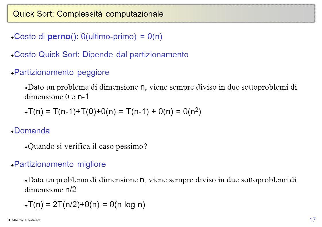 17 © Alberto Montresor Quick Sort: Complessità computazionale Costo di perno(): θ(ultimo-primo) = θ(n) Costo Quick Sort: Dipende dal partizionamento P