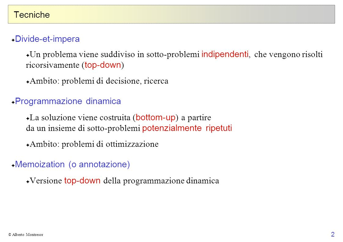 2 © Alberto Montresor Tecniche Divide-et-impera Un problema viene suddiviso in sotto-problemi indipendenti, che vengono risolti ricorsivamente ( top-d