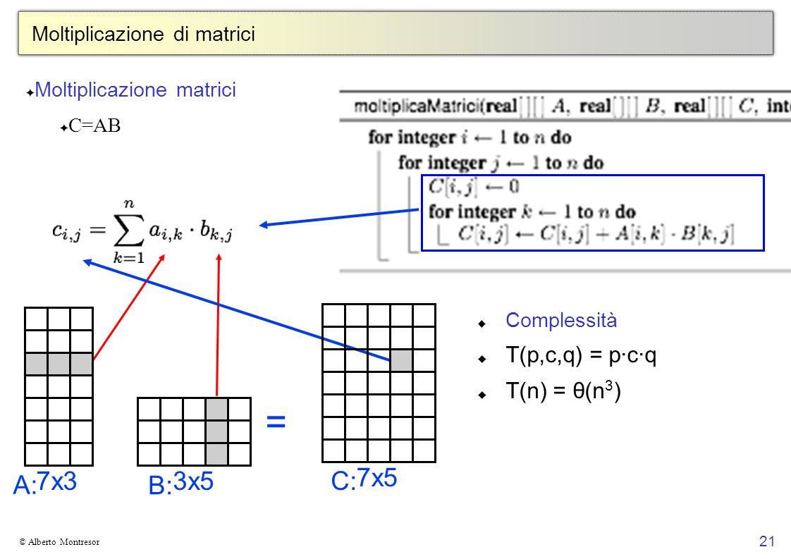 21 © Alberto Montresor Moltiplicazione di matrici Moltiplicazione matrici C=AB 7x37x33x53x5 A:A: B:B: = 7x57x5 C:C: Complessità T(p,c,q) = p·c·q T(n)