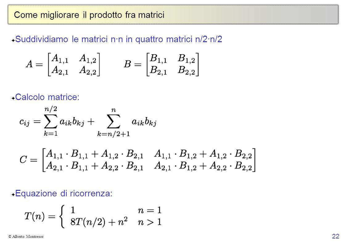 22 © Alberto Montresor Come migliorare il prodotto fra matrici Suddividiamo le matrici n·n in quattro matrici n/2·n/2 Calcolo matrice: Equazione di ri