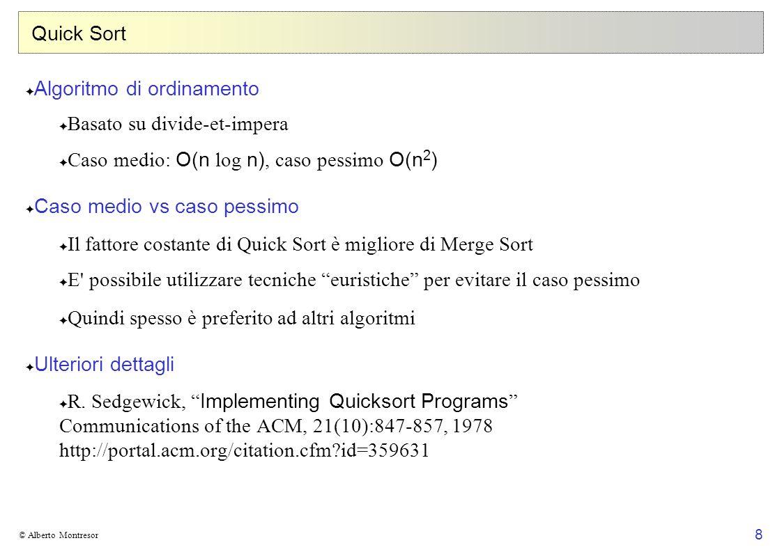 9 © Alberto Montresor Quick Sort Input: Array A[1..n], indici primo,ultimo tali che 1 primo ultimo n Divide-et-impera Divide : partiziona l array A[primo..ultimo] in due sottovettori A[primo..j-1] e A[j+1..ultimo] (eventualmente vuoti) in modo che: A[j] prende il nome di perno Impera : ordina i due sottovettori A[primo..j-1] e A[j+1..ultimo] richiamando ricorsivamente Quick Sort Combina : non fa nulla; i due sottovettori ordinati e l elemento A[j] sono già ordinati