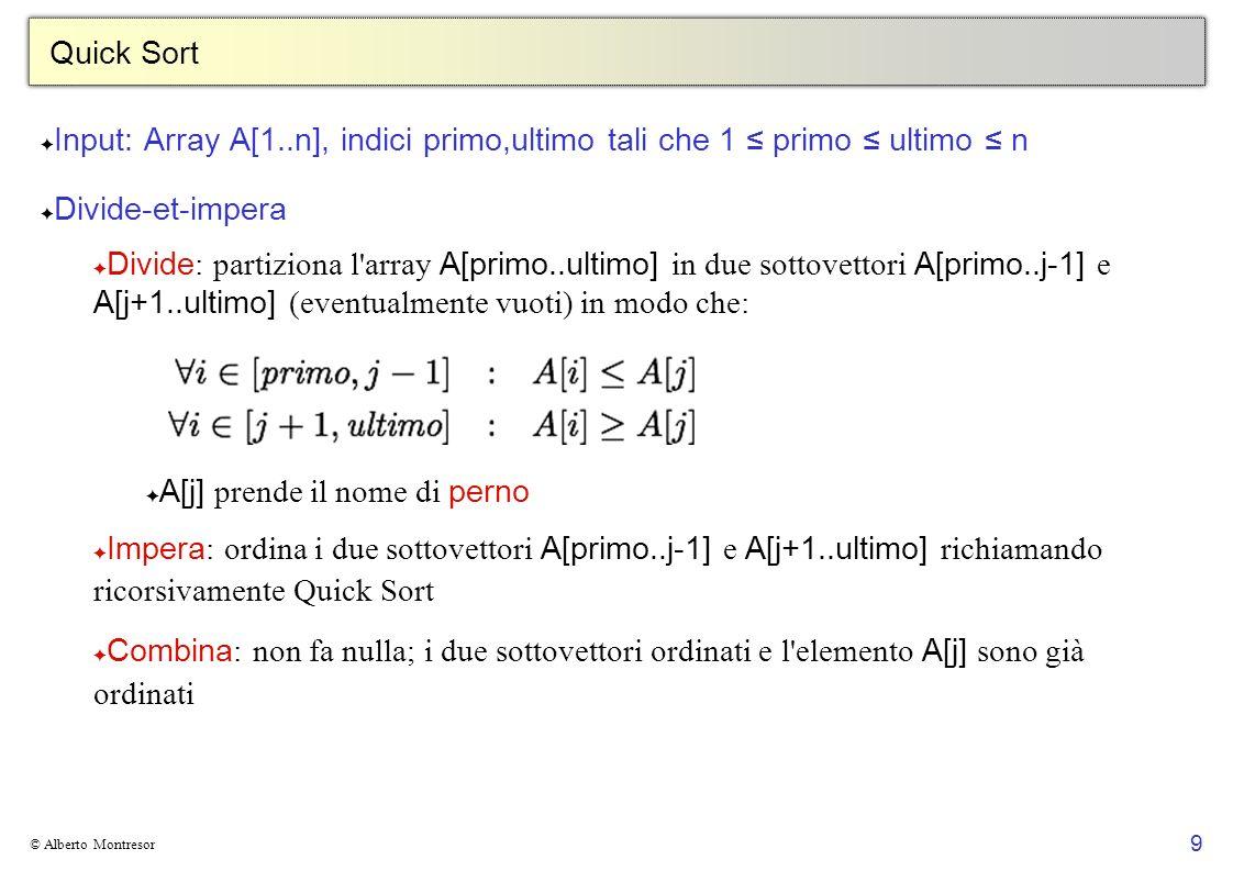 9 © Alberto Montresor Quick Sort Input: Array A[1..n], indici primo,ultimo tali che 1 primo ultimo n Divide-et-impera Divide : partiziona l'array A[pr