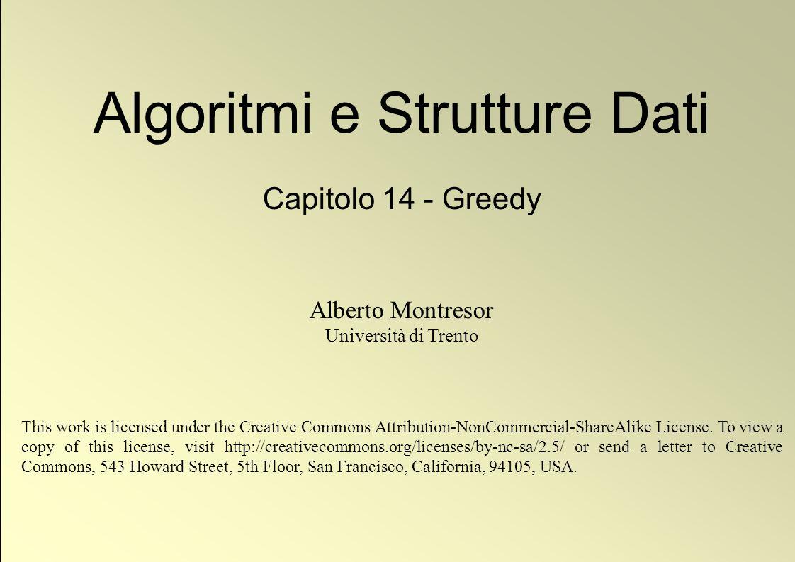 1 © Alberto Montresor Algoritmi e Strutture Dati Capitolo 14 - Greedy Alberto Montresor Università di Trento This work is licensed under the Creative Commons Attribution-NonCommercial-ShareAlike License.