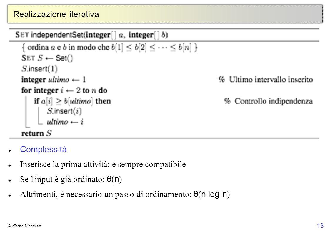13 © Alberto Montresor Realizzazione iterativa Complessità Inserisce la prima attività: è sempre compatibile Se l input è già ordinato: θ ( n ) Altrimenti, è necessario un passo di ordinamento: θ ( n log n )