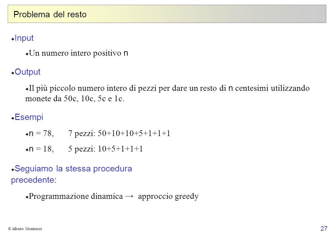 27 © Alberto Montresor Problema del resto Input Un numero intero positivo n Output Il più piccolo numero intero di pezzi per dare un resto di n centes