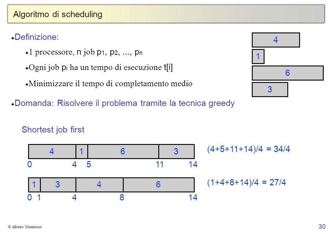30 © Alberto Montresor Algoritmo di scheduling 1 4 3 6 Definizione: 1 processore, n job p 1, p 2,..., p n Ogni job p i ha un tempo di esecuzione t[i] Minimizzare il tempo di completamento medio Domanda: Risolvere il problema tramite la tecnica greedy 0 1436 14814 1436 0541114 (4+5+11+14)/4 = 34/4 (1+4+8+14)/4 = 27/4 Shortest job first