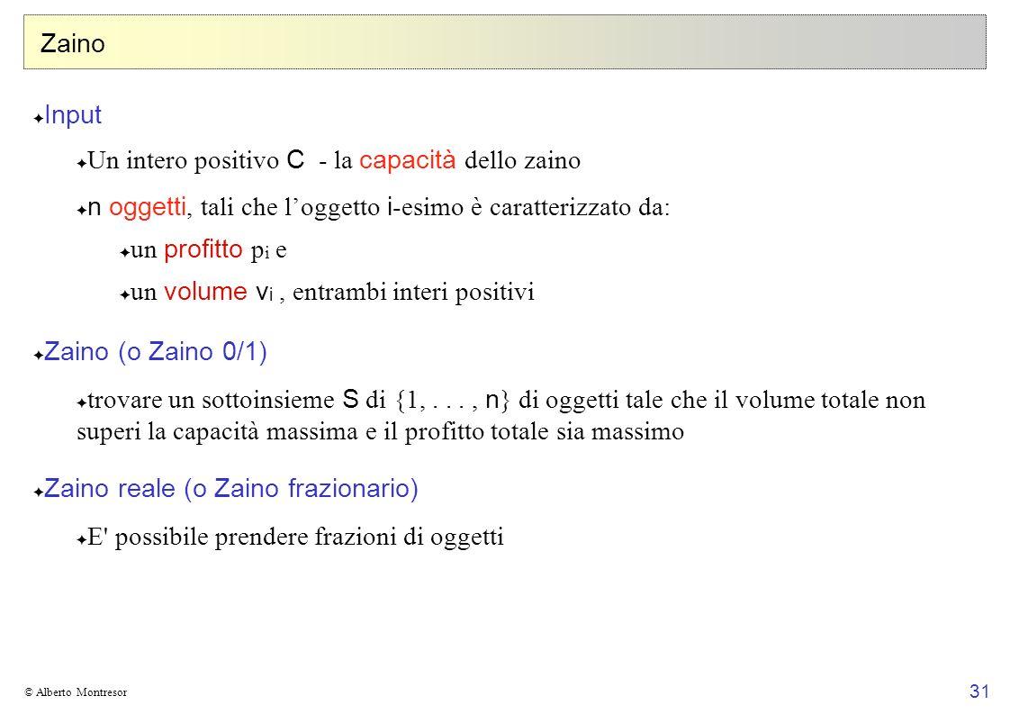 31 © Alberto Montresor Zaino Input Un intero positivo C - la capacità dello zaino n oggetti, tali che loggetto i -esimo è caratterizzato da: un profit