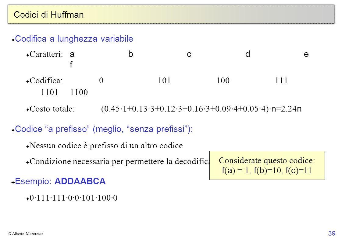 39 © Alberto Montresor Codici di Huffman Codifica a lunghezza variabile Caratteri: abcd e f Codifica:0101100111 11011100 Costo totale: (0.45 1+0.13 3+0.12 3+0.16 3+0.09 4+0.05 4) n =2.24 n Codice a prefisso (meglio, senza prefissi): Nessun codice è prefisso di un altro codice Condizione necessaria per permettere la decodifica Esempio: ADDAABCA 0·111·111·0·0·101·100·0 Considerate questo codice: f ( a ) = 1, f ( b )=10, f ( c )=11