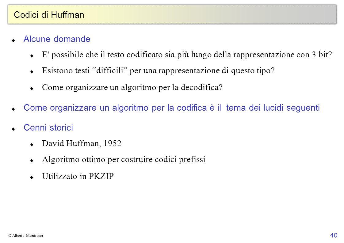 40 © Alberto Montresor Codici di Huffman Alcune domande E possibile che il testo codificato sia più lungo della rappresentazione con 3 bit.