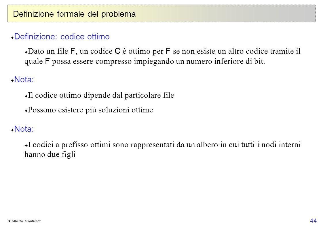 44 © Alberto Montresor Definizione formale del problema Definizione: codice ottimo Dato un file F, un codice C è ottimo per F se non esiste un altro codice tramite il quale F possa essere compresso impiegando un numero inferiore di bit.