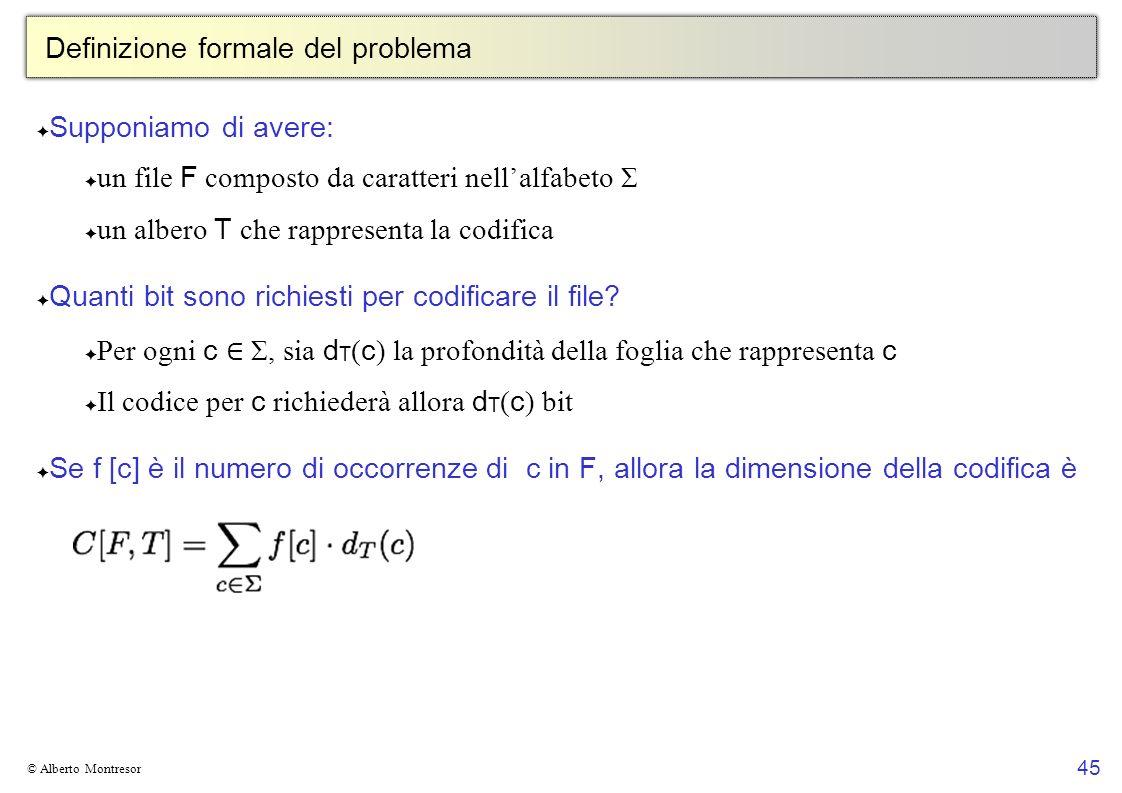 45 © Alberto Montresor Definizione formale del problema Supponiamo di avere: un file F composto da caratteri nellalfabeto Σ un albero T che rappresenta la codifica Quanti bit sono richiesti per codificare il file.