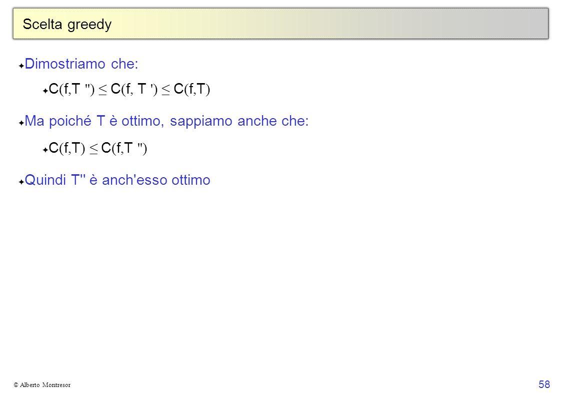 58 © Alberto Montresor Scelta greedy Dimostriamo che: C ( f, T ) C ( f, T ) C ( f, T ) Ma poiché T è ottimo, sappiamo anche che: C ( f, T ) C ( f, T ) Quindi T è anch esso ottimo