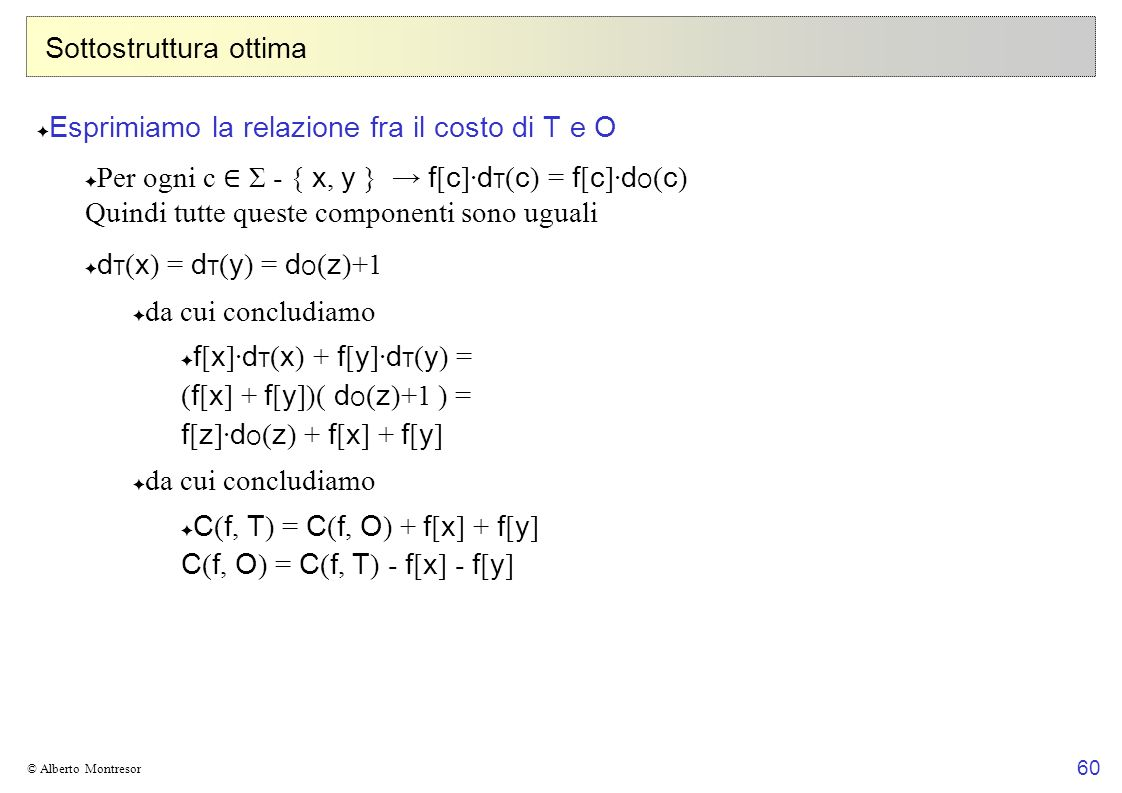 60 © Alberto Montresor Sottostruttura ottima Esprimiamo la relazione fra il costo di T e O Per ogni c Σ - { x, y } f [ c ]· d T ( c ) = f [ c ]· d O ( c ) Quindi tutte queste componenti sono uguali d T ( x ) = d T ( y ) = d O ( z )+1 da cui concludiamo f [ x ]· d T ( x ) + f [ y ]· d T ( y ) = ( f [ x ] + f [ y ])( d O ( z )+1 ) = f [ z ]· d O ( z ) + f [ x ] + f [ y ] da cui concludiamo C ( f, T ) = C ( f, O ) + f [ x ] + f [ y ] C ( f, O ) = C ( f, T ) - f [ x ] - f [ y ]