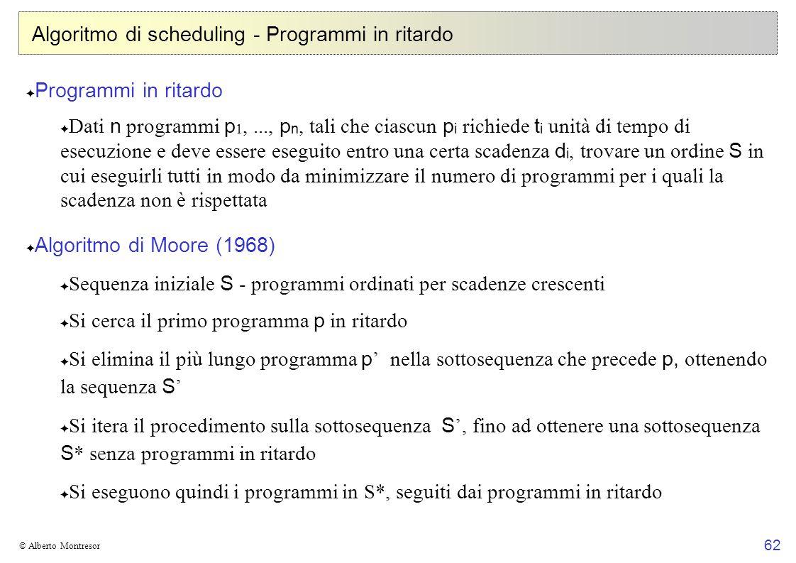 62 © Alberto Montresor Algoritmo di scheduling - Programmi in ritardo Programmi in ritardo Dati n programmi p 1,..., p n, tali che ciascun p i richiede t i unità di tempo di esecuzione e deve essere eseguito entro una certa scadenza d i, trovare un ordine S in cui eseguirli tutti in modo da minimizzare il numero di programmi per i quali la scadenza non è rispettata Algoritmo di Moore (1968) Sequenza iniziale S - programmi ordinati per scadenze crescenti Si cerca il primo programma p in ritardo Si elimina il più lungo programma p nella sottosequenza che precede p, ottenendo la sequenza S Si itera il procedimento sulla sottosequenza S, fino ad ottenere una sottosequenza S * senza programmi in ritardo Si eseguono quindi i programmi in S*, seguiti dai programmi in ritardo
