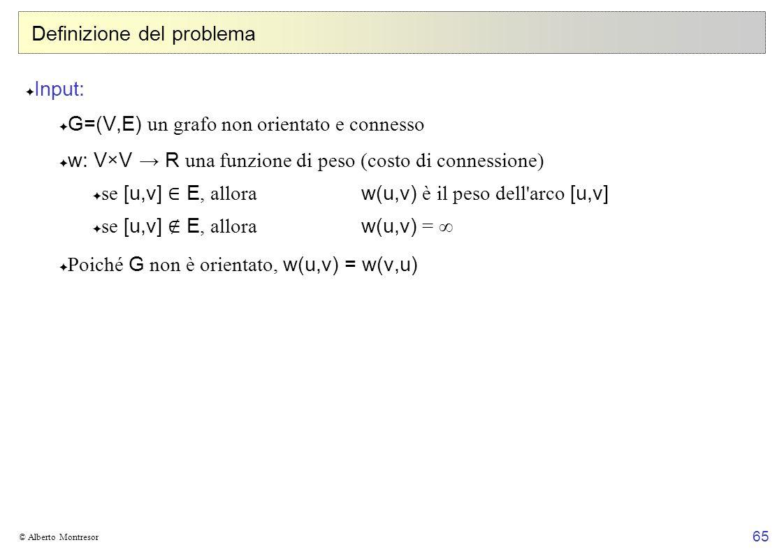 65 © Alberto Montresor Definizione del problema Input: G=(V,E) un grafo non orientato e connesso w: V×V R una funzione di peso (costo di connessione) se [u,v] E, allora w(u,v) è il peso dell arco [u,v] se [u,v] E, allora w(u,v) = Poiché G non è orientato, w(u,v) = w(v,u)
