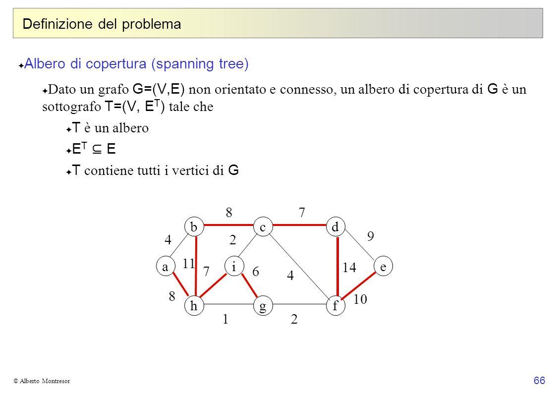 66 © Alberto Montresor Definizione del problema Albero di copertura (spanning tree) Dato un grafo G=(V,E) non orientato e connesso, un albero di coper