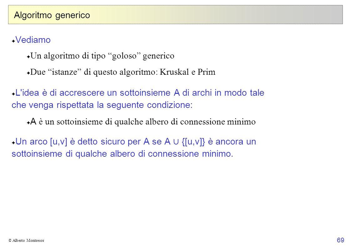 69 © Alberto Montresor Algoritmo generico Vediamo Un algoritmo di tipo goloso generico Due istanze di questo algoritmo: Kruskal e Prim L'idea è di acc