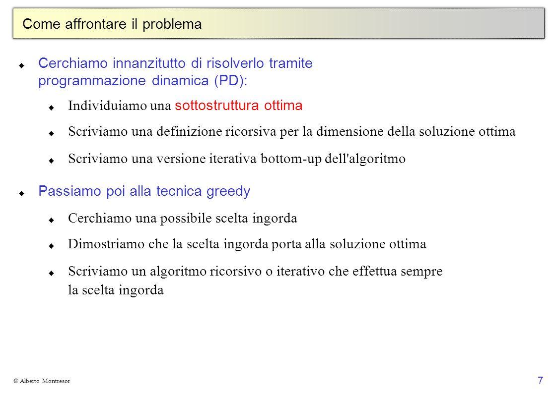 7 © Alberto Montresor Come affrontare il problema Cerchiamo innanzitutto di risolverlo tramite programmazione dinamica (PD): Individuiamo una sottostr