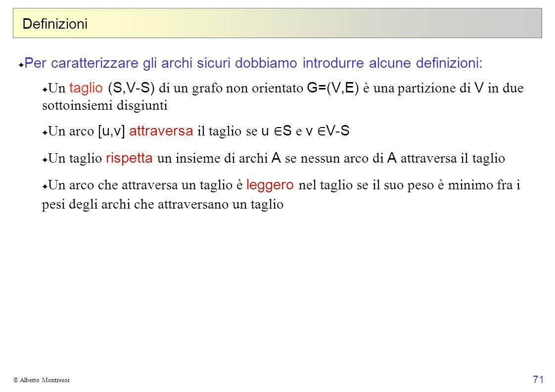71 © Alberto Montresor Definizioni Per caratterizzare gli archi sicuri dobbiamo introdurre alcune definizioni: Un taglio (S,V-S) di un grafo non orientato G=(V,E) è una partizione di V in due sottoinsiemi disgiunti Un arco [u,v] attraversa il taglio se u S e v V-S Un taglio rispetta un insieme di archi A se nessun arco di A attraversa il taglio Un arco che attraversa un taglio è leggero nel taglio se il suo peso è minimo fra i pesi degli archi che attraversano un taglio