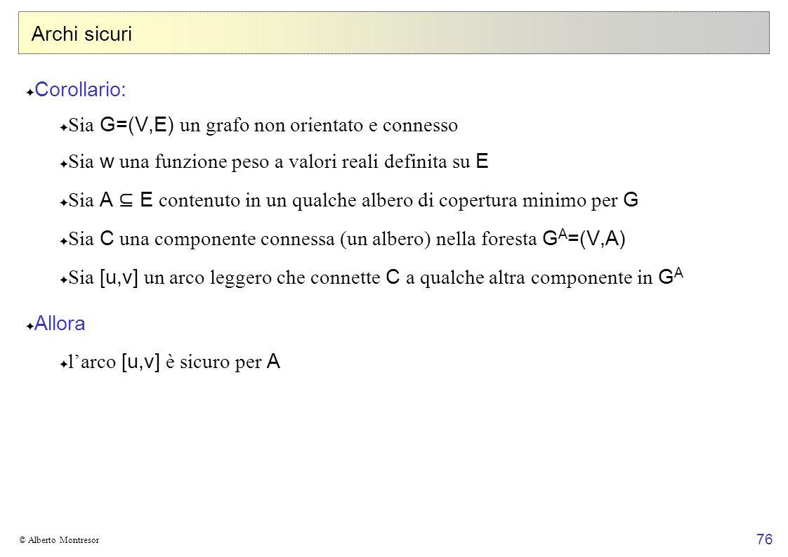 76 © Alberto Montresor Archi sicuri Corollario: Sia G=(V,E) un grafo non orientato e connesso Sia w una funzione peso a valori reali definita su E Sia