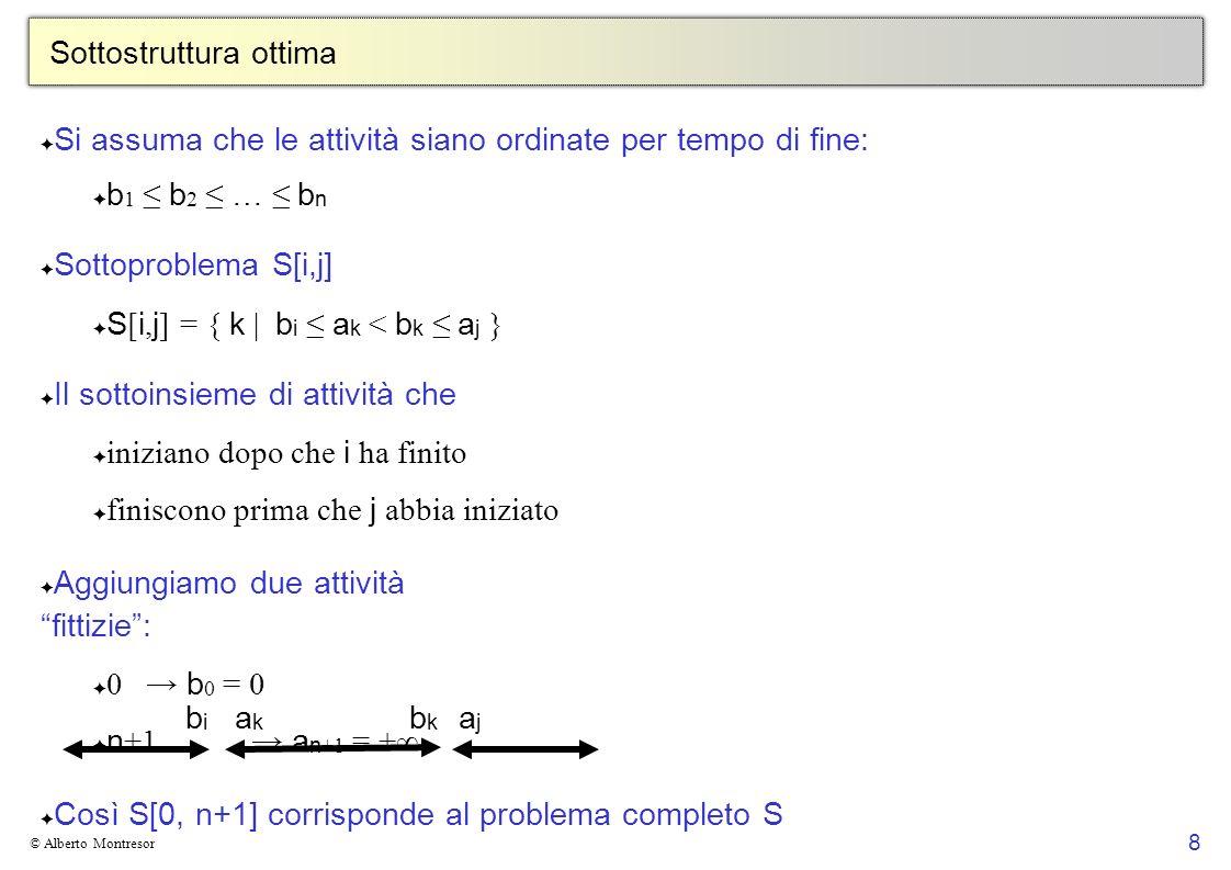 8 © Alberto Montresor Sottostruttura ottima Si assuma che le attività siano ordinate per tempo di fine: b 1 b 2 … b n Sottoproblema S[i,j] S [ i, j ] = { k | b i a k < b k a j } Il sottoinsieme di attività che iniziano dopo che i ha finito finiscono prima che j abbia iniziato Aggiungiamo due attività fittizie: 0 b 0 = 0 n +1 a n +1 = + Così S[0, n+1] corrisponde al problema completo S Domanda Dimostrare che se i j, allora S [ i, j ] è vuoto bibi akak bkbk ajaj