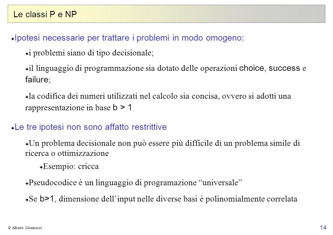 14 © Alberto Montresor Le classi P e NP Ipotesi necessarie per trattare i problemi in modo omogeno: i problemi siano di tipo decisionale; il linguaggi