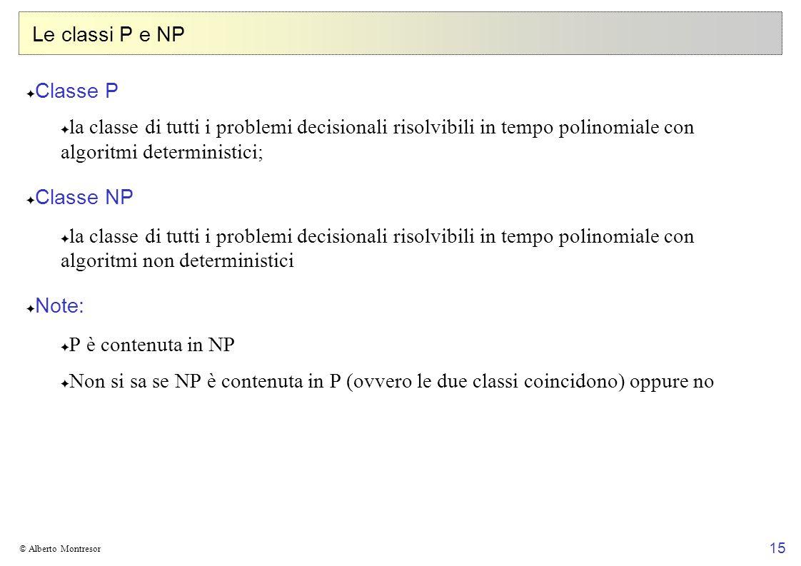15 © Alberto Montresor Le classi P e NP Classe P la classe di tutti i problemi decisionali risolvibili in tempo polinomiale con algoritmi deterministi