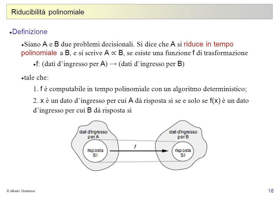 16 © Alberto Montresor Riducibilità polinomiale Definizione Siano A e B due problemi decisionali. Si dice che A si riduce in tempo polinomiale a B, e