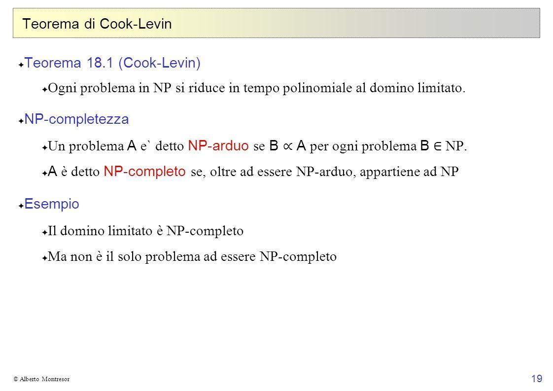 19 © Alberto Montresor Teorema di Cook-Levin Teorema 18.1 (Cook-Levin) Ogni problema in NP si riduce in tempo polinomiale al domino limitato. NP-compl