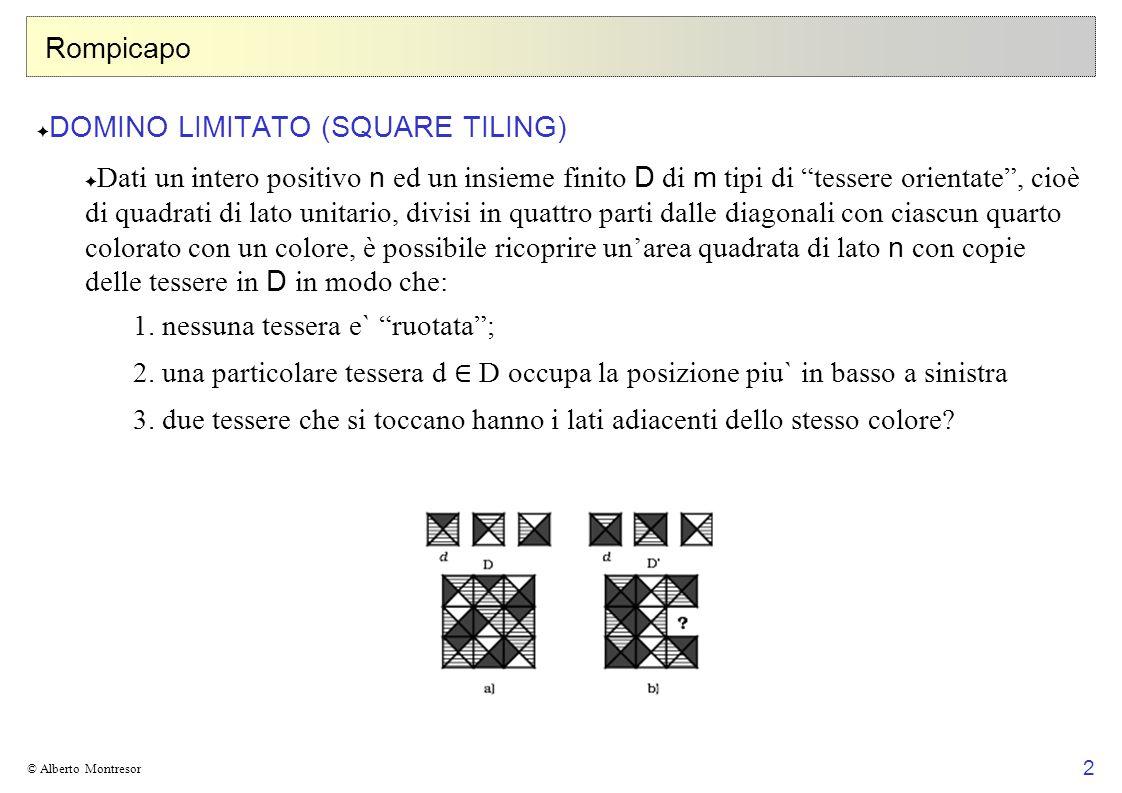 2 © Alberto Montresor Rompicapo DOMINO LIMITATO (SQUARE TILING) Dati un intero positivo n ed un insieme finito D di m tipi di tessere orientate, cioè
