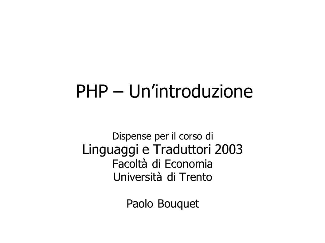 PHP – Unintroduzione Dispense per il corso di Linguaggi e Traduttori 2003 Facoltà di Economia Università di Trento Paolo Bouquet