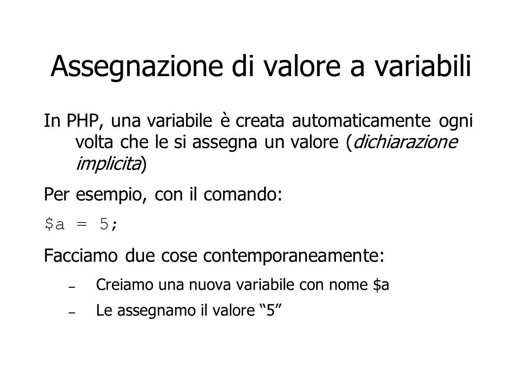 Assegnazione di valore a variabili In PHP, una variabile è creata automaticamente ogni volta che le si assegna un valore (dichiarazione implicita) Per