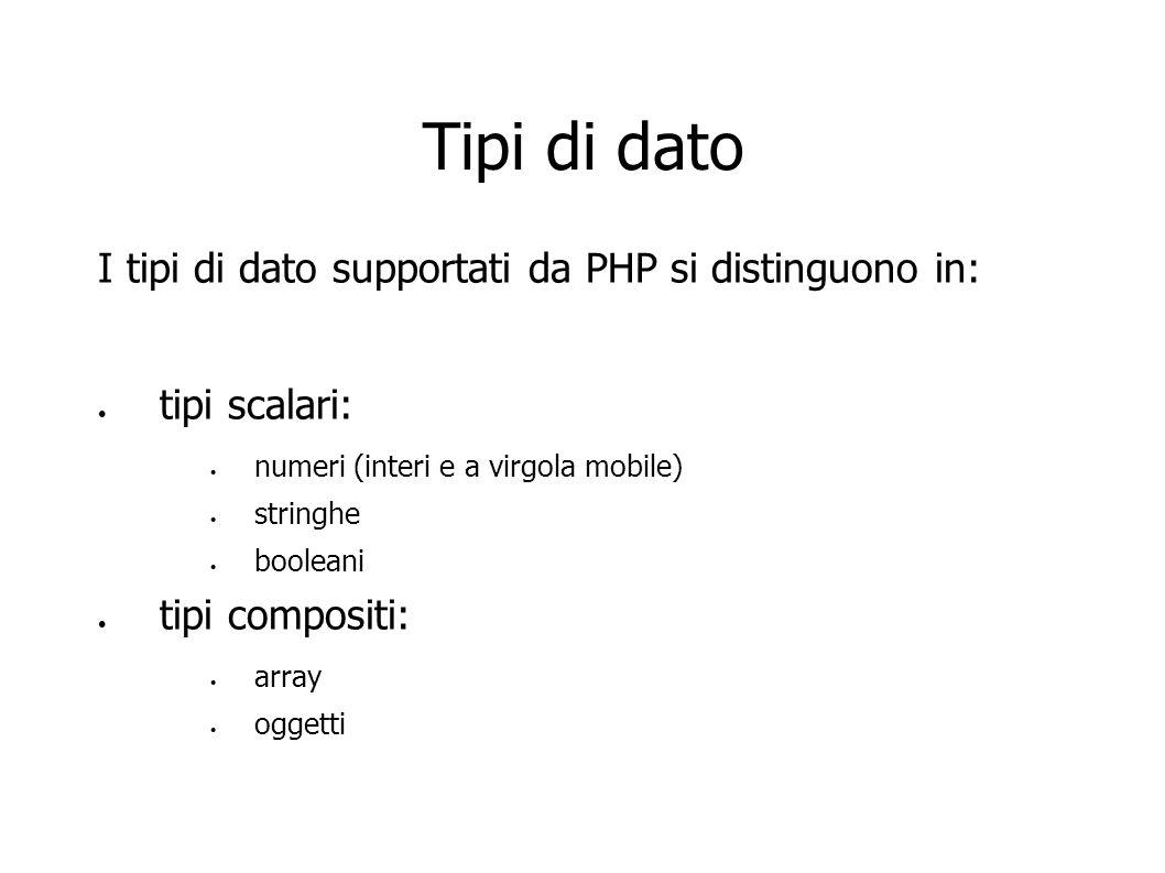 Tipi di dato I tipi di dato supportati da PHP si distinguono in: tipi scalari: numeri (interi e a virgola mobile) stringhe booleani tipi compositi: ar