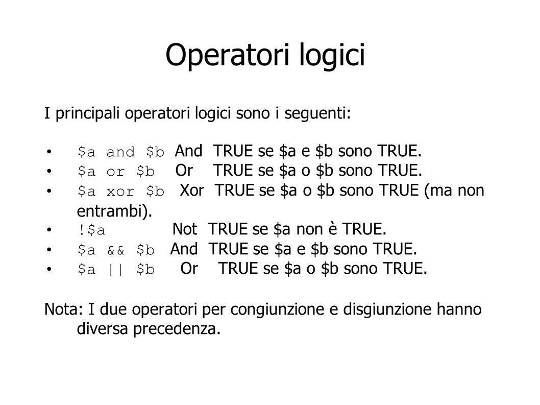 Operatori logici I principali operatori logici sono i seguenti: $a and $b And TRUE se $a e $b sono TRUE. $a or $b Or TRUE se $a o $b sono TRUE. $a xor