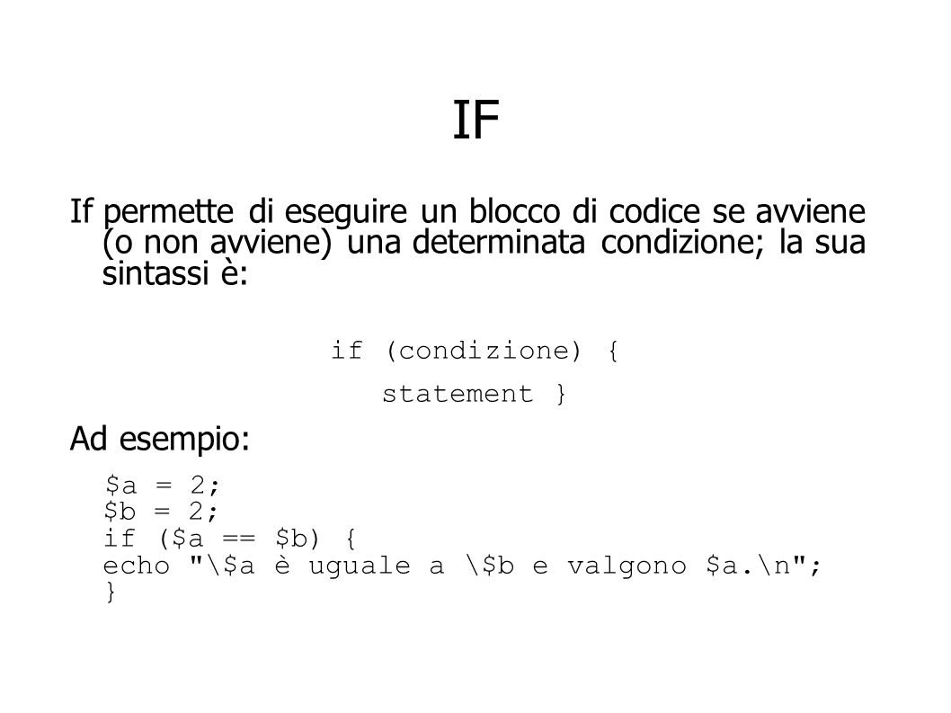 IF If permette di eseguire un blocco di codice se avviene (o non avviene) una determinata condizione; la sua sintassi è: if (condizione) { statement }