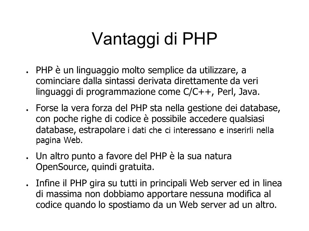 Vantaggi di PHP PHP è un linguaggio molto semplice da utilizzare, a cominciare dalla sintassi derivata direttamente da veri linguaggi di programmazion