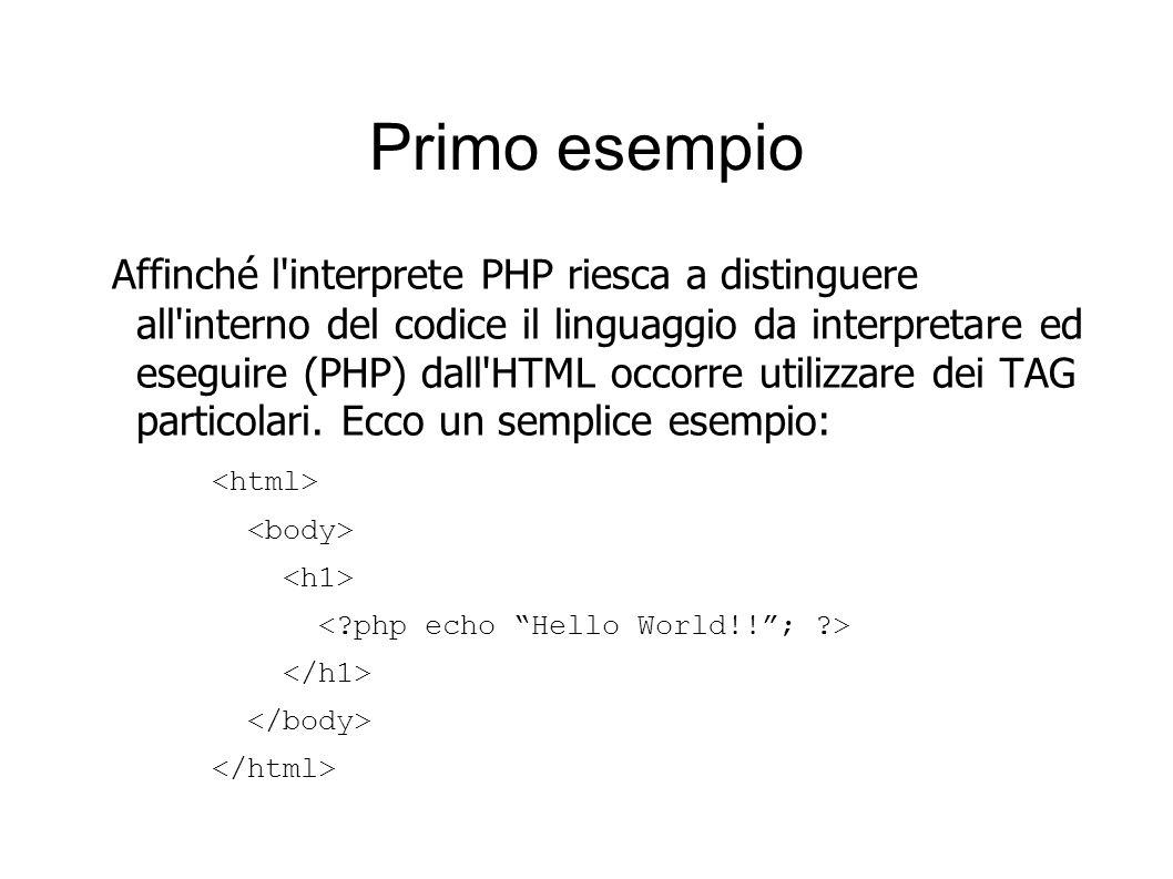 Primo esempio Affinché l'interprete PHP riesca a distinguere all'interno del codice il linguaggio da interpretare ed eseguire (PHP) dall'HTML occorre