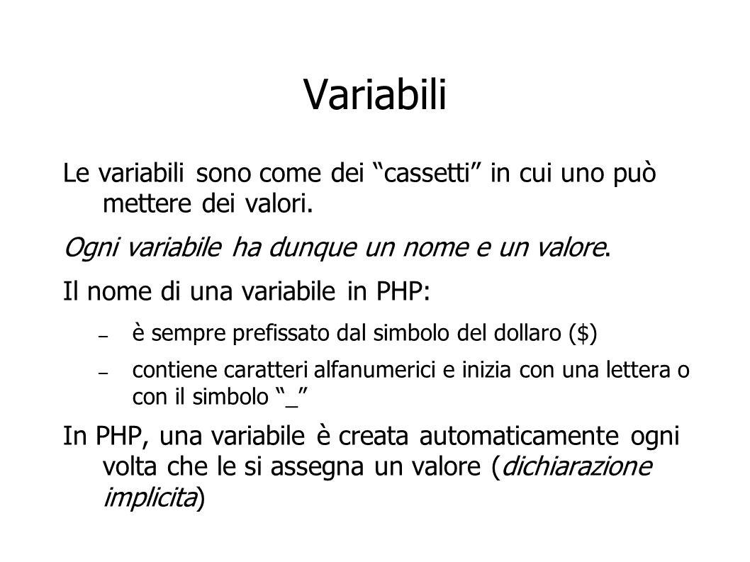 Assegnazione di valore a variabili In PHP, una variabile è creata automaticamente ogni volta che le si assegna un valore (dichiarazione implicita) Per esempio, con il comando: $a = 5; Facciamo due cose contemporaneamente: – Creiamo una nuova variabile con nome $a – Le assegnamo il valore 5