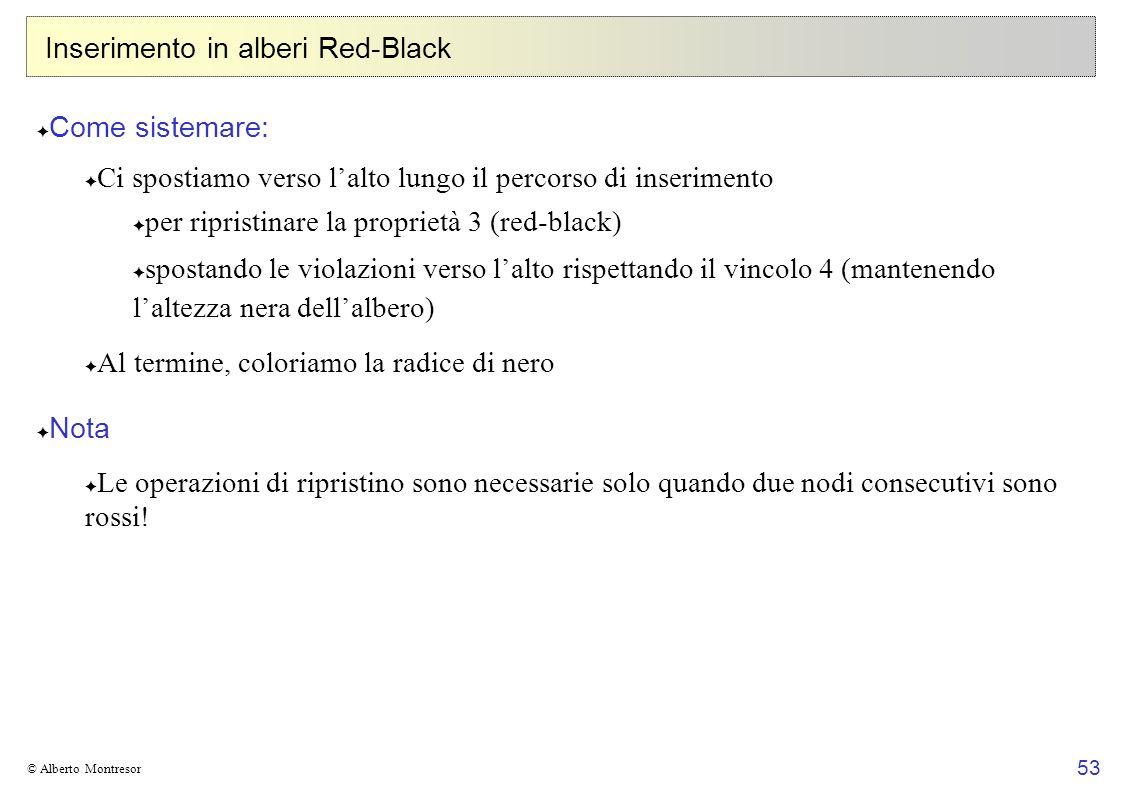 53 © Alberto Montresor Inserimento in alberi Red-Black Come sistemare: Ci spostiamo verso lalto lungo il percorso di inserimento per ripristinare la p