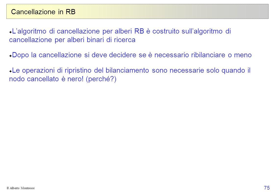 75 © Alberto Montresor Cancellazione in RB Lalgoritmo di cancellazione per alberi RB è costruito sullalgoritmo di cancellazione per alberi binari di r