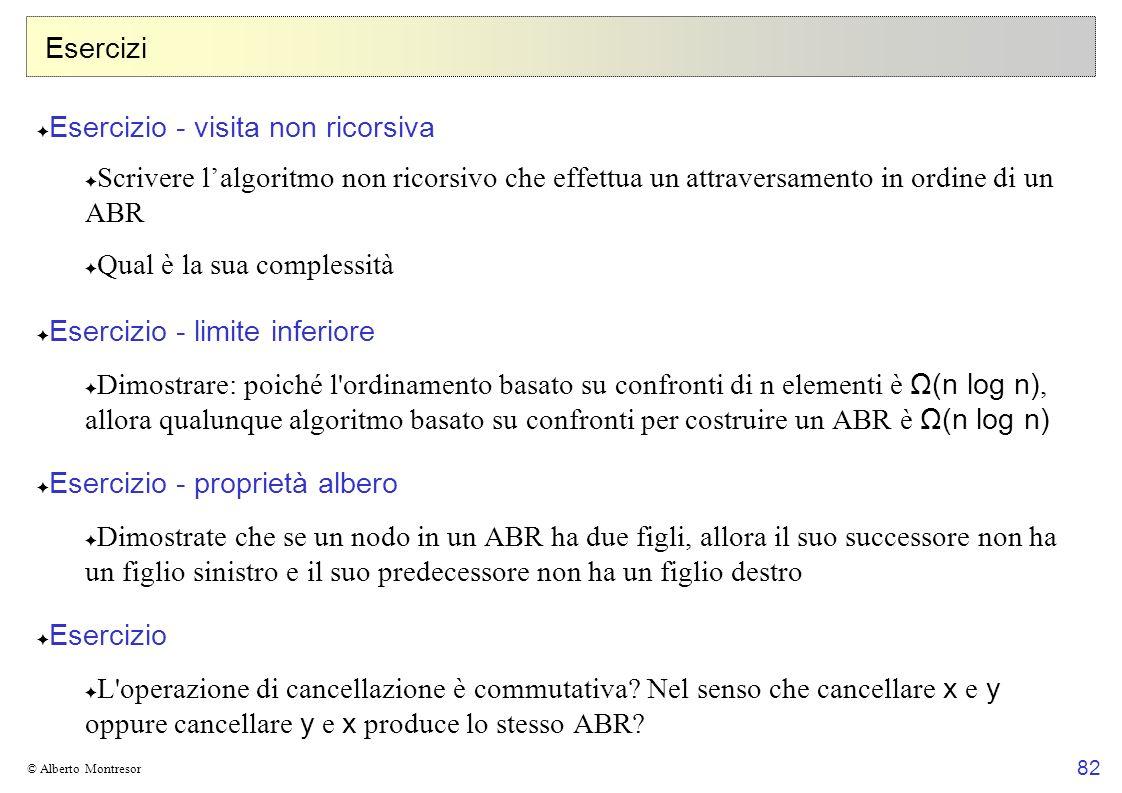 82 © Alberto Montresor Esercizi Esercizio - visita non ricorsiva Scrivere lalgoritmo non ricorsivo che effettua un attraversamento in ordine di un ABR