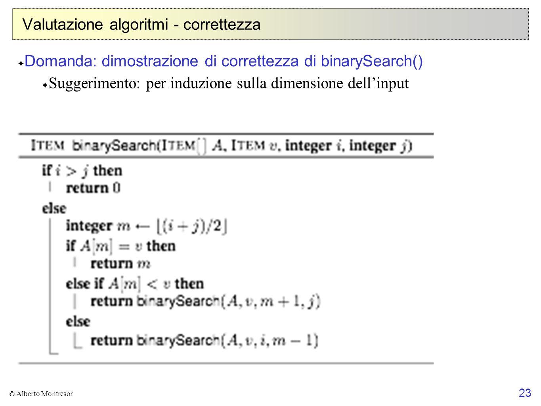 23 © Alberto Montresor Valutazione algoritmi - correttezza Domanda: dimostrazione di correttezza di binarySearch() Suggerimento: per induzione sulla d