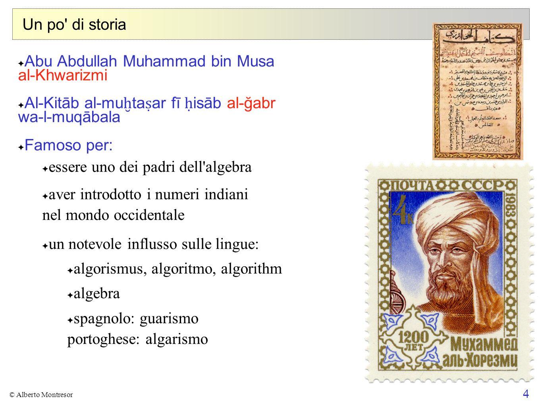 4 © Alberto Montresor Un po' di storia Abu Abdullah Muhammad bin Musa al-Khwarizmi Al-Kitāb al-mu ta ar fī isāb al-ğabr wa-l-muqābala Famoso per: esse
