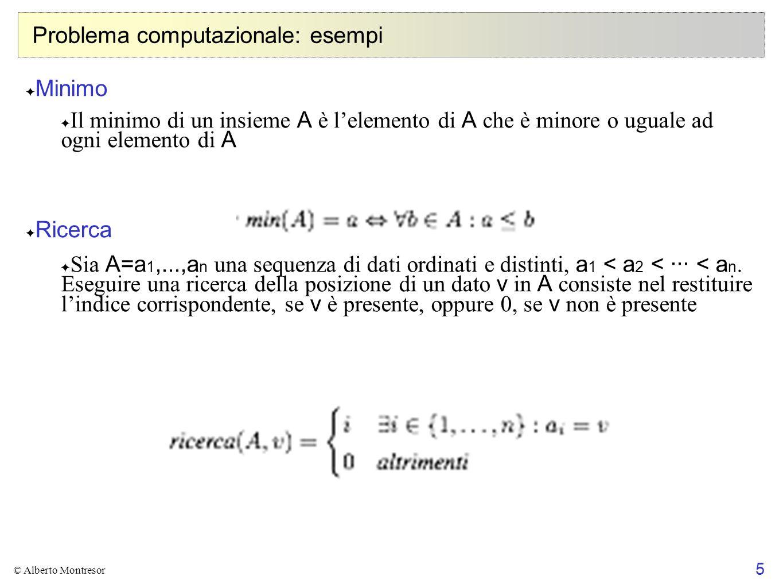 5 © Alberto Montresor Problema computazionale: esempi Minimo Il minimo di un insieme A è lelemento di A che è minore o uguale ad ogni elemento di A Ri