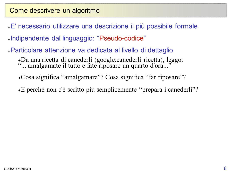 8 © Alberto Montresor Come descrivere un algoritmo E' necessario utilizzare una descrizione il più possibile formale Indipendente dal linguaggio: Pseu