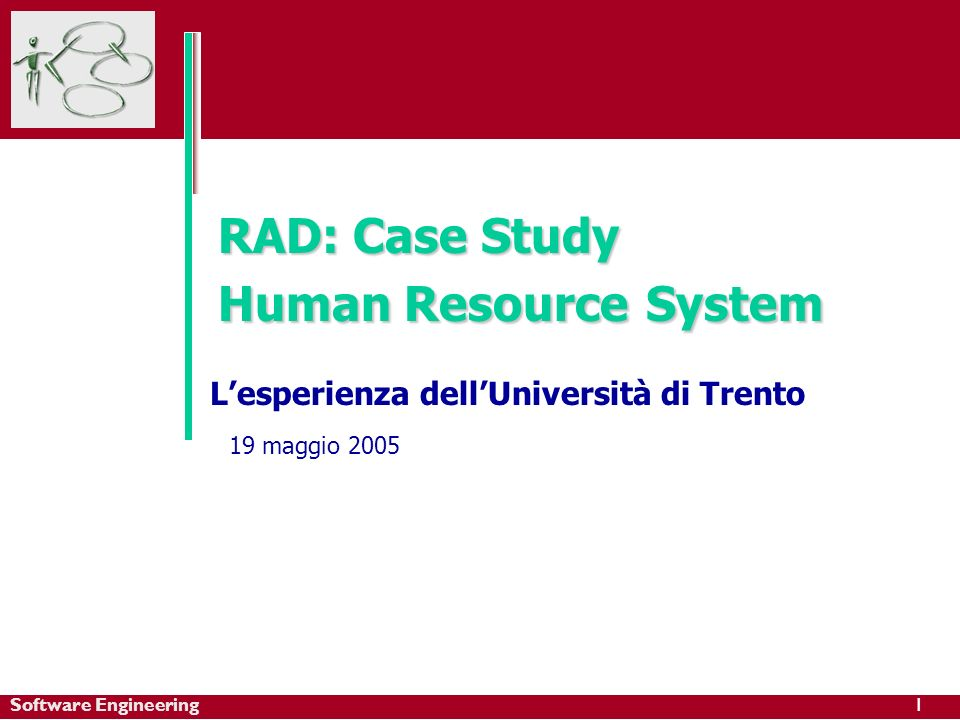 Software Engineering1 RAD: Case Study Human ResourceSystem RAD: Case Study Human Resource System Lesperienza dellUniversità di Trento 19 maggio 2005