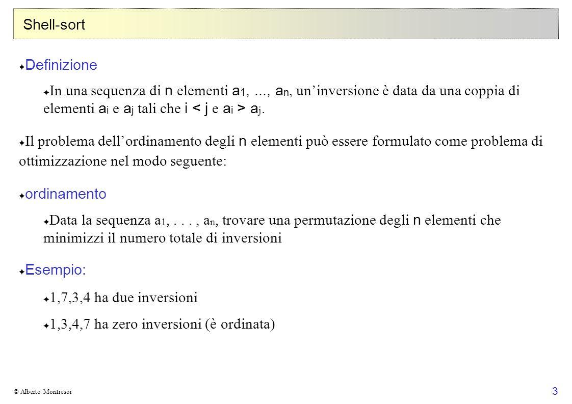 4 © Alberto Montresor Shell-sort Definizioni si supponga per semplicità che gli n elementi a 1,..., a n siano tutti distinti sia π una permutazione degli indici 1,...,n sia a π la corrispondente permutazione degli elementi.